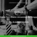 Facebook. Come fare dirette streaming dai Gruppi. Da desktop e mobile