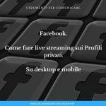 Facebook. Come fare live streaming sui Profili privati. Su desktop e mobile
