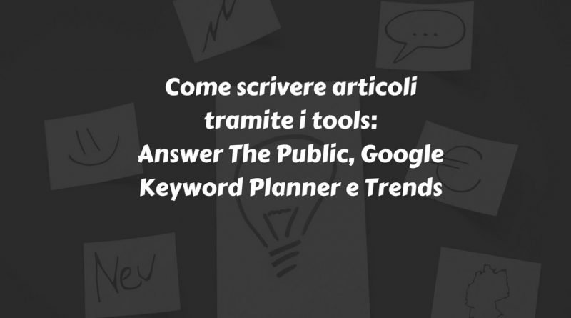 Come scrivere articoli tramite i tools- Answer The Public, Google Keyword Planner-Trends
