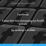 Facebook. Come fare live streaming sui Profili privati. Su desktop e mobile